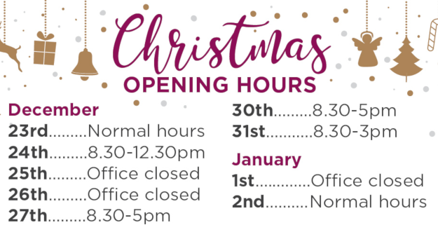 December 23rd: Normal hours, 24th: 8.30-12.30pm, 25th: Office closed, 26th: Office closed, 27th: 8.30-5pm 30th: 8.30-5pm, 31st: 8.30-3pm, January 1st: Office closed, January 2nd: Normal Hours